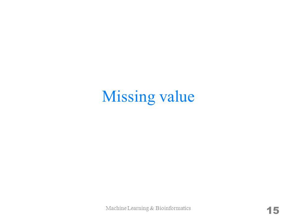 Missing value 15 Machine Learning & Bioinformatics