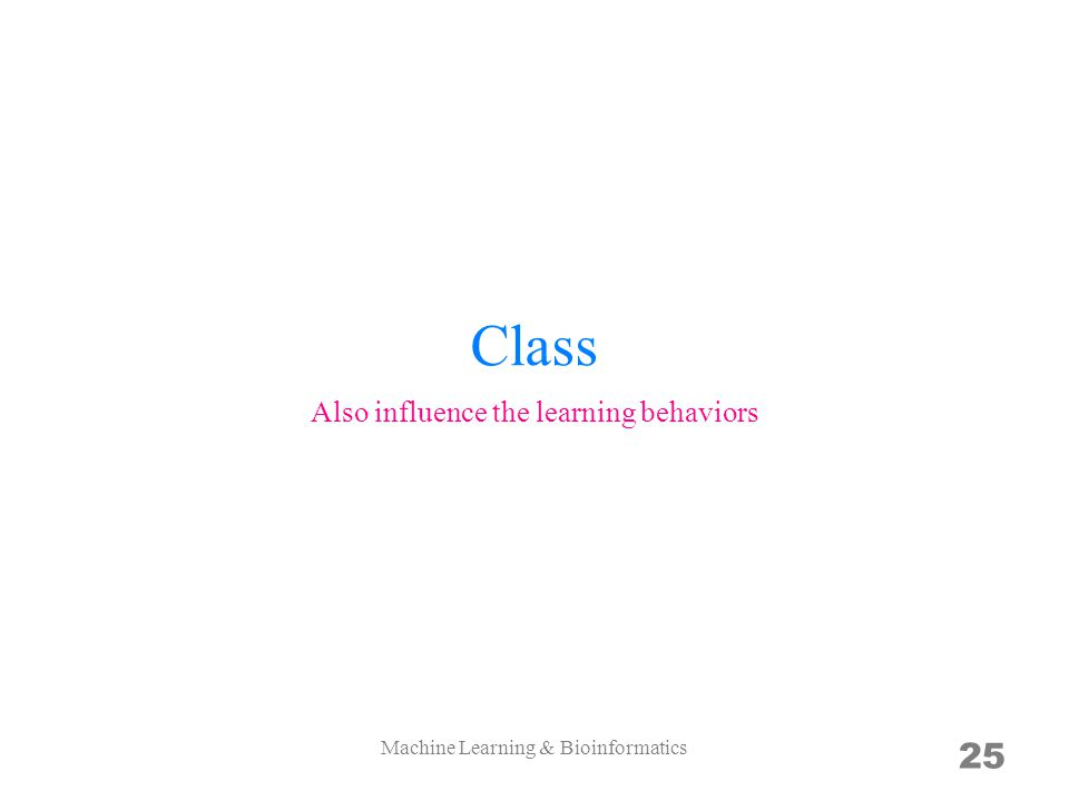 Class 25 Also influence the learning behaviors Machine Learning & Bioinformatics