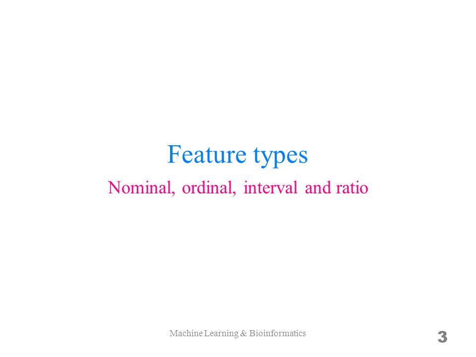 Feature types 3 Nominal, ordinal, interval and ratio Machine Learning & Bioinformatics