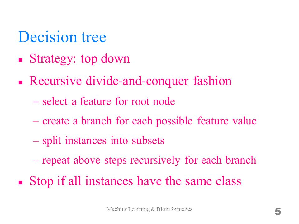 Decision tree Strategy: top down Recursive divide-­and-­conquer fashion –select a feature for root node –create a branch for each possible feature value –split instances into subsets –repeat above steps recursively for each branch Stop if all instances have the same class Machine Learning & Bioinformatics 5