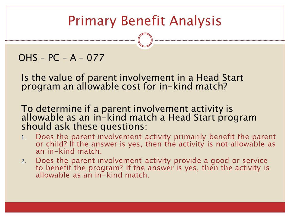 Primary Benefit Analysis OHS – PC – A – 077 Is the value of parent involvement in a Head Start program an allowable cost for in-kind match? To determi