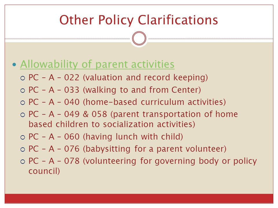 Other Policy Clarifications Allowability of parent activities  PC – A – 022 (valuation and record keeping)  PC – A – 033 (walking to and from Center