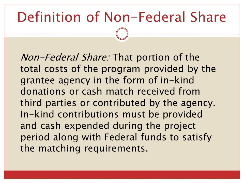 Definition of Non-Federal Share Non-Federal Share: That portion of the total costs of the program provided by the grantee agency in the form of in-kin