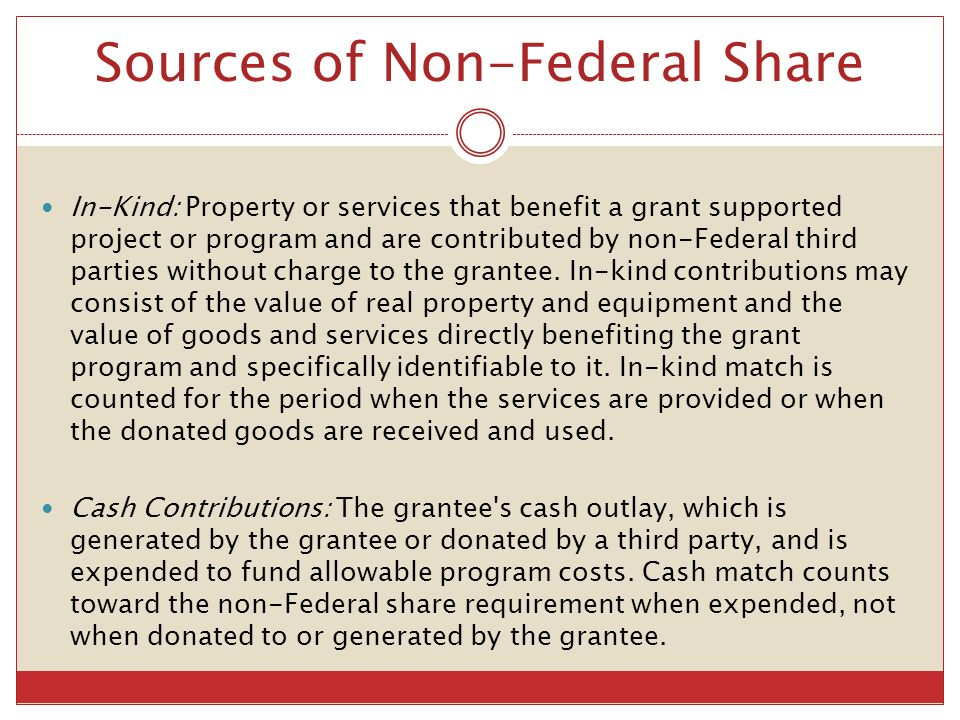 Sources of Non-Federal Share In-Kind: Property or services that benefit a grant supported project or program and are contributed by non-Federal third