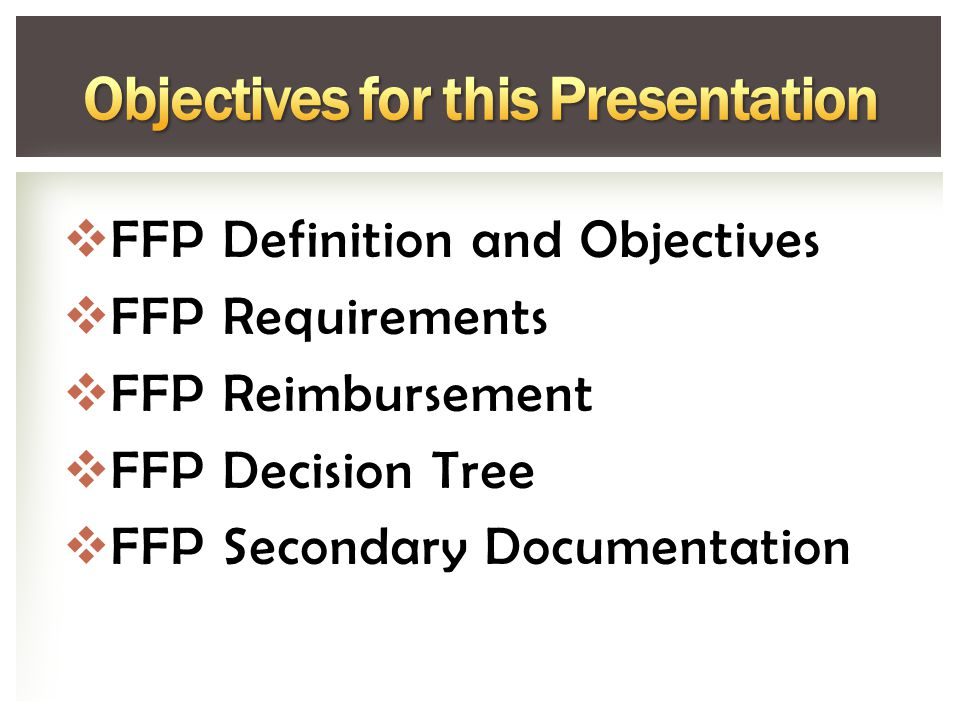  FFP Definition and Objectives  FFP Requirements  FFP Reimbursement  FFP Decision Tree  FFP Secondary Documentation