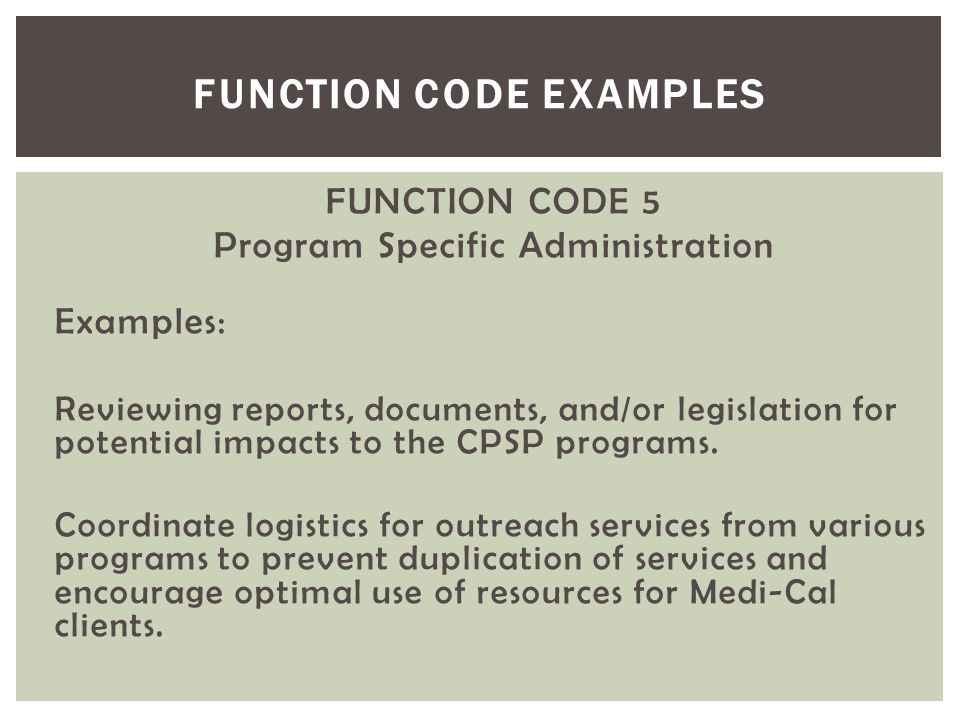 FUNCTION CODE 5 Program Specific Administration Examples: Reviewing reports, documents, and/or legislation for potential impacts to the CPSP programs.