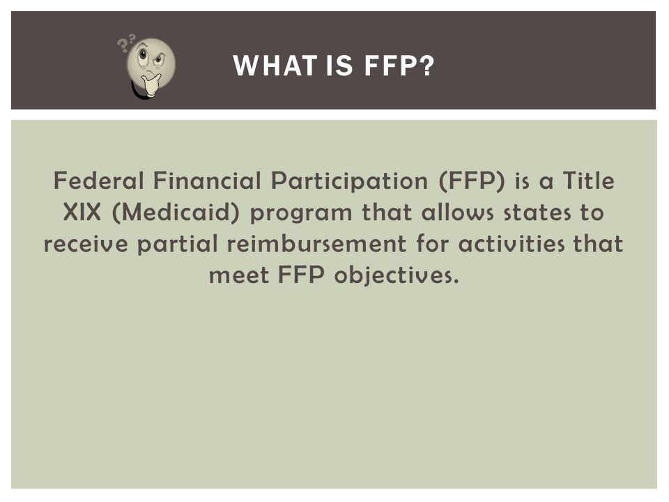 Federal Financial Participation (FFP) is a Title XIX (Medicaid) program that allows states to receive partial reimbursement for activities that meet F