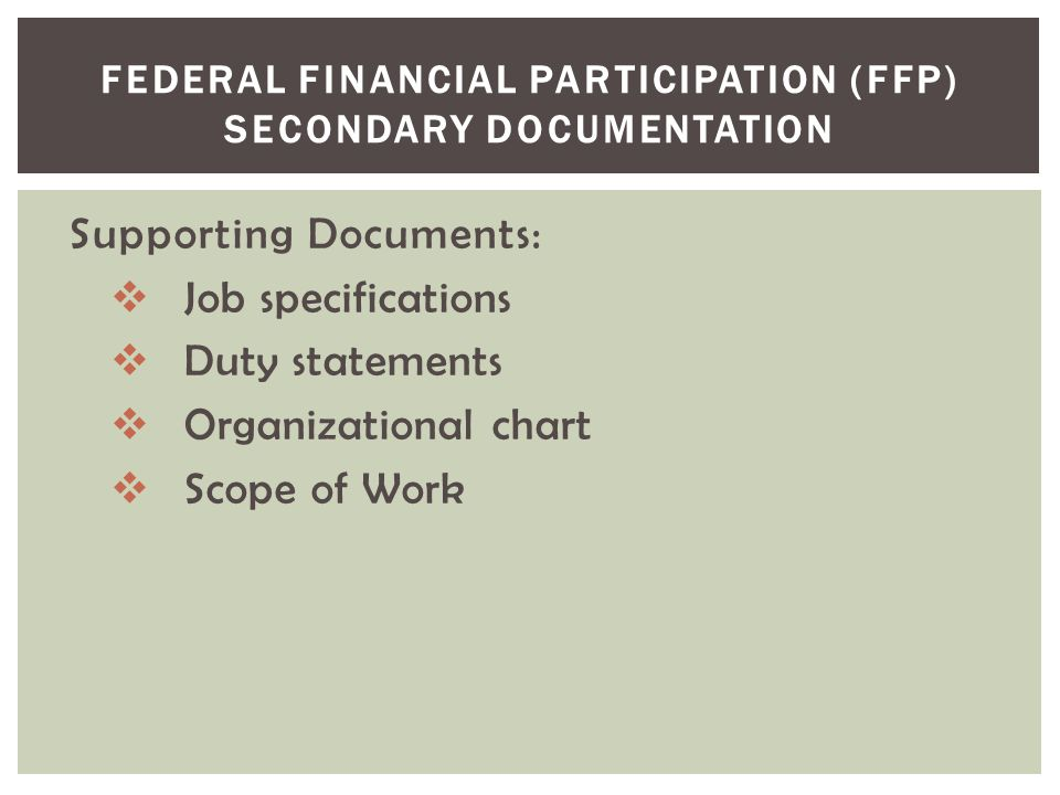 FEDERAL FINANCIAL PARTICIPATION (FFP) SECONDARY DOCUMENTATION Supporting Documents:  Job specifications  Duty statements  Organizational chart  Sc
