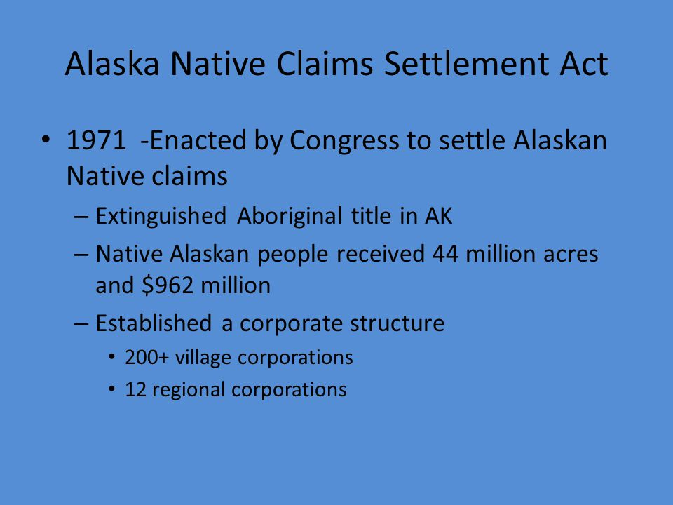 Alaska Native Peoples & Lands Very different with respect to lands than trust lands of tribes in the lower 48. Why? 1906 Alaska Allotment Act (amended
