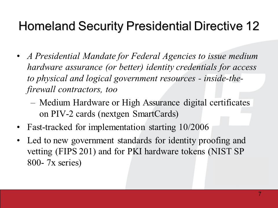 7 Homeland Security Presidential Directive 12 A Presidential Mandate for Federal Agencies to issue medium hardware assurance (or better) identity credentials for access to physical and logical government resources - inside-the- firewall contractors, too –Medium Hardware or High Assurance digital certificates on PIV-2 cards (nextgen SmartCards) Fast-tracked for implementation starting 10/2006 Led to new government standards for identity proofing and vetting (FIPS 201) and for PKI hardware tokens (NIST SP 800- 7x series)