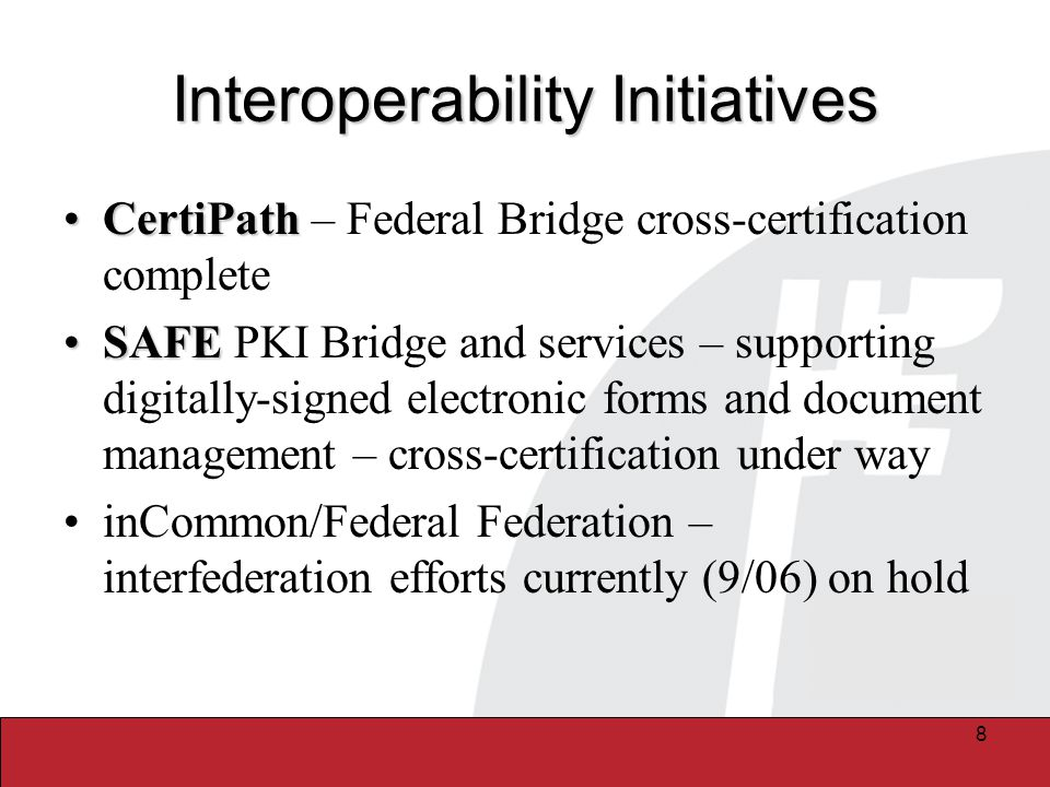 8 Interoperability Initiatives CertiPathCertiPath – Federal Bridge cross-certification complete SAFESAFE PKI Bridge and services – supporting digitally-signed electronic forms and document management – cross-certification under way inCommon/Federal Federation – interfederation efforts currently (9/06) on hold