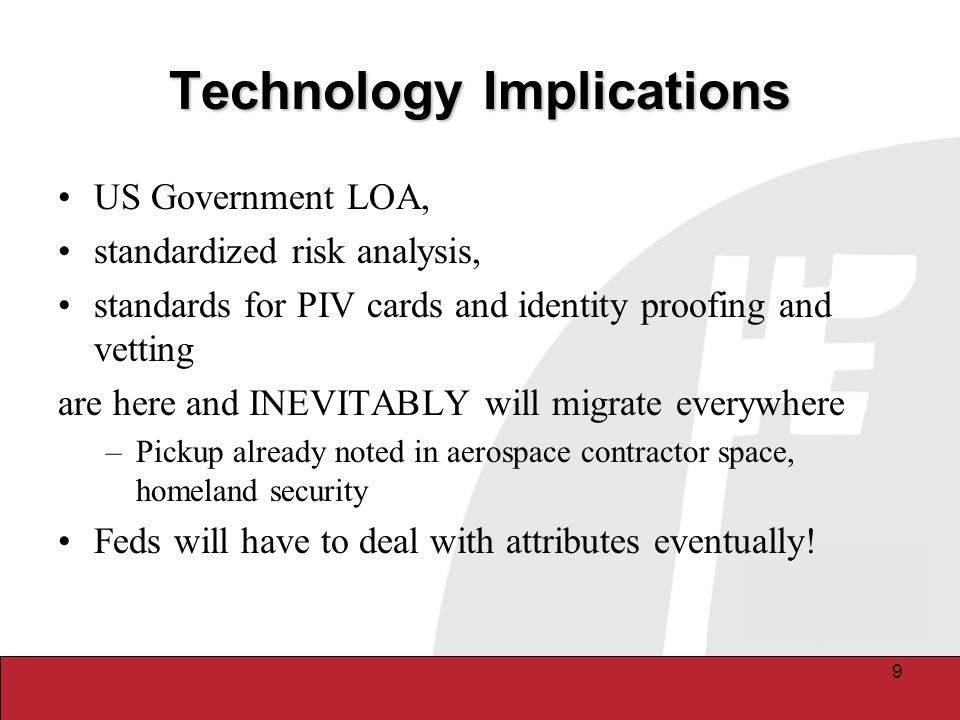 10 Security and Online Services Implications for Higher Ed DHS first responders, DEA PKIs and CMS initiatives to enable online services and payments management will drive medical schools, hospitals and insurance chains to adopt Federal models for electronic identity authentication –Financial services firms under SEC regulation are already falling in line, both within and outside the eAuthentication federation participation –DEA issuing digital certs to pharmaceutical supply chain entities and plans to do so to service providers (MDs, PAs, NPs, etc.) Availability of online government apps drive schools to federate to take advantage of services/apps