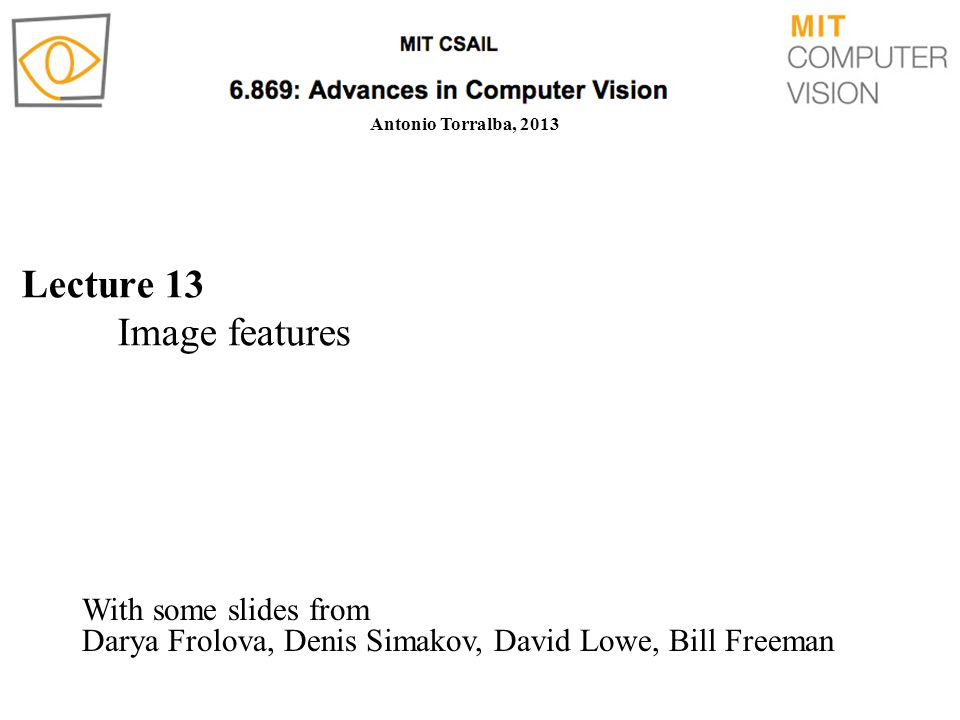 Lecture 13 Image features Antonio Torralba, 2013 With some slides from Darya Frolova, Denis Simakov, David Lowe, Bill Freeman