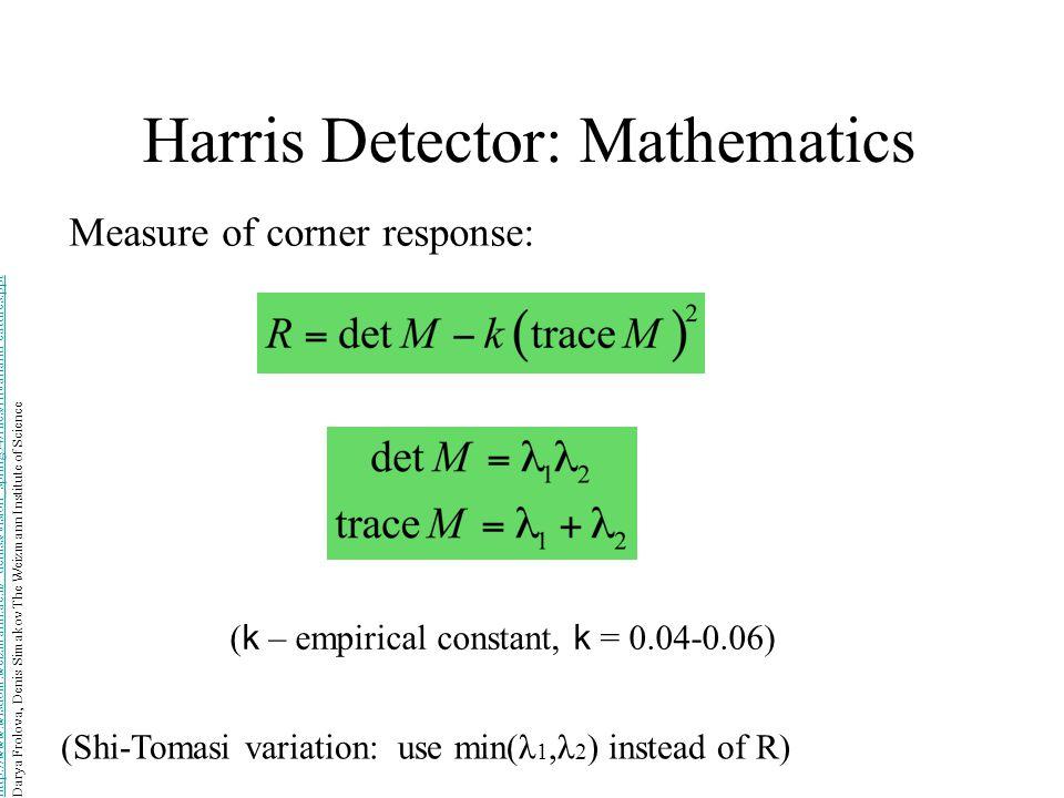 Harris Detector: Mathematics Measure of corner response: ( k – empirical constant, k = 0.04-0.06) (Shi-Tomasi variation: use min(λ 1,λ 2 ) instead of