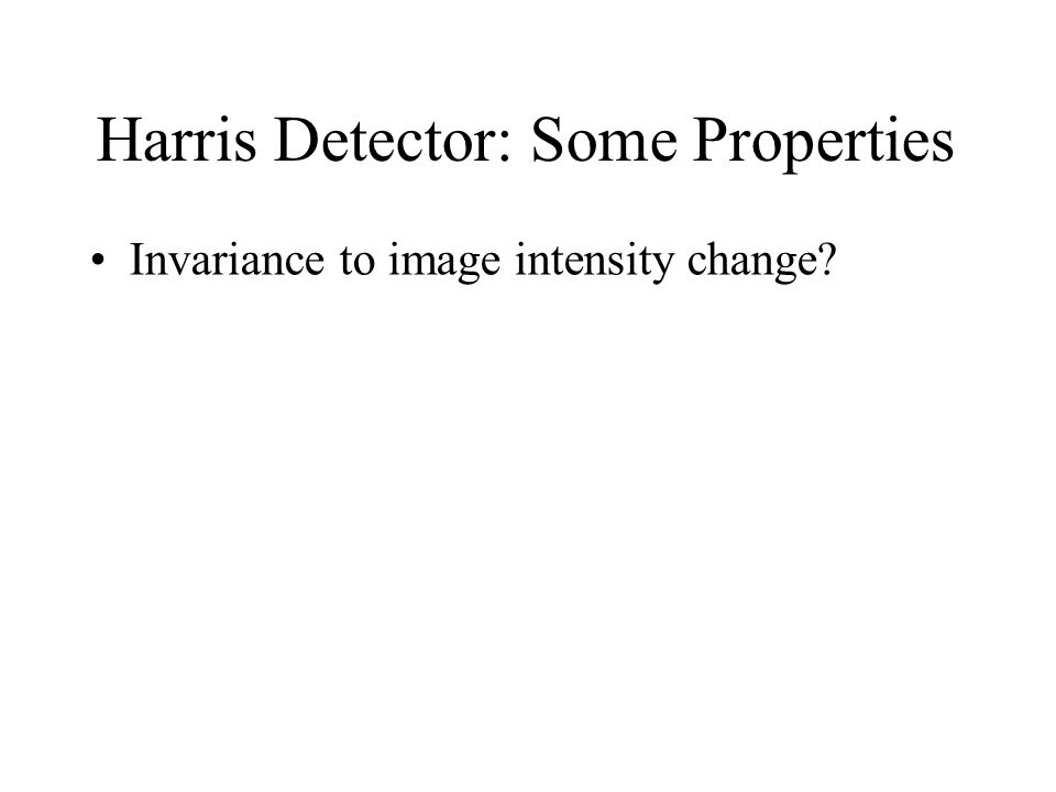 Harris Detector: Some Properties Invariance to image intensity change?