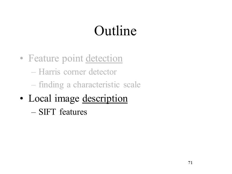 71 Outline Feature point detection –Harris corner detector –finding a characteristic scale Local image description –SIFT features 71