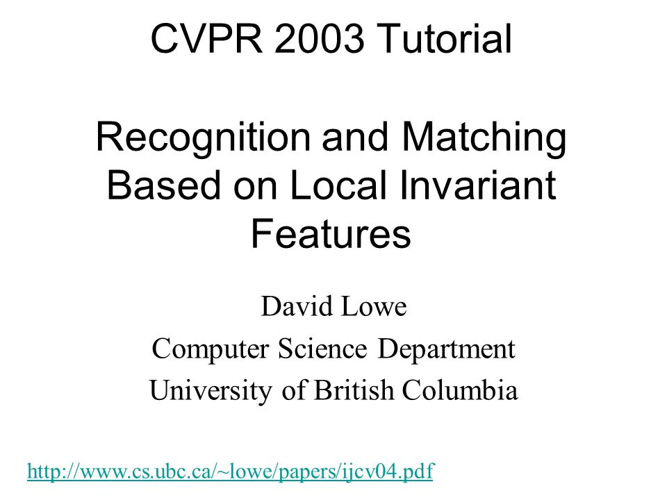 CVPR 2003 Tutorial Recognition and Matching Based on Local Invariant Features David Lowe Computer Science Department University of British Columbia ht
