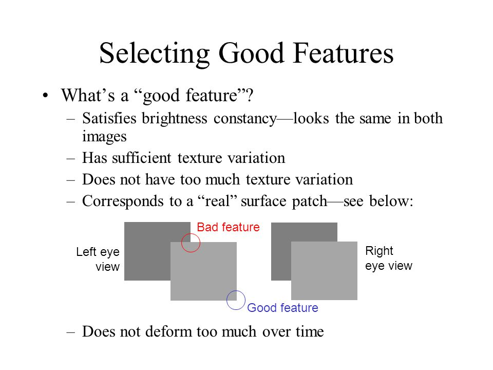 """Selecting Good Features What's a """"good feature""""? –Satisfies brightness constancy—looks the same in both images –Has sufficient texture variation –Does"""