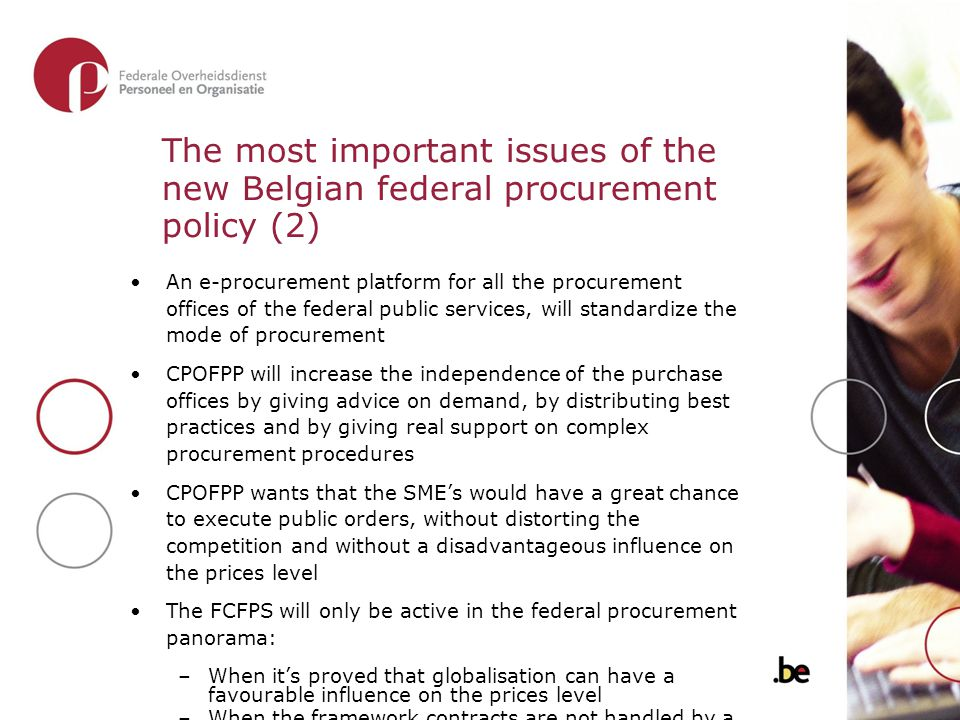 The most important issues of the new Belgian federal procurement policy (2) An e-procurement platform for all the procurement offices of the federal public services, will standardize the mode of procurement CPOFPP will increase the independence of the purchase offices by giving advice on demand, by distributing best practices and by giving real support on complex procurement procedures CPOFPP wants that the SME's would have a great chance to execute public orders, without distorting the competition and without a disadvantageous influence on the prices level The FCFPS will only be active in the federal procurement panorama: –When it's proved that globalisation can have a favourable influence on the prices level –When the framework contracts are not handled by a leading federal public service