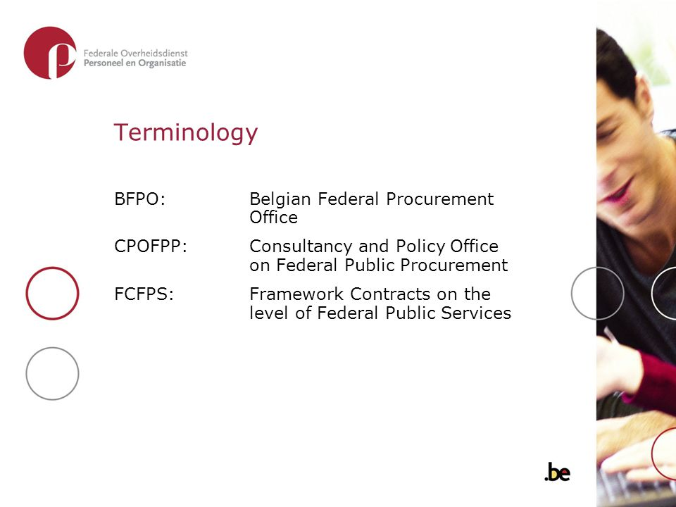 Terminology BFPO: Belgian Federal Procurement Office CPOFPP:Consultancy and Policy Office on Federal Public Procurement FCFPS: Framework Contracts on the level of Federal Public Services