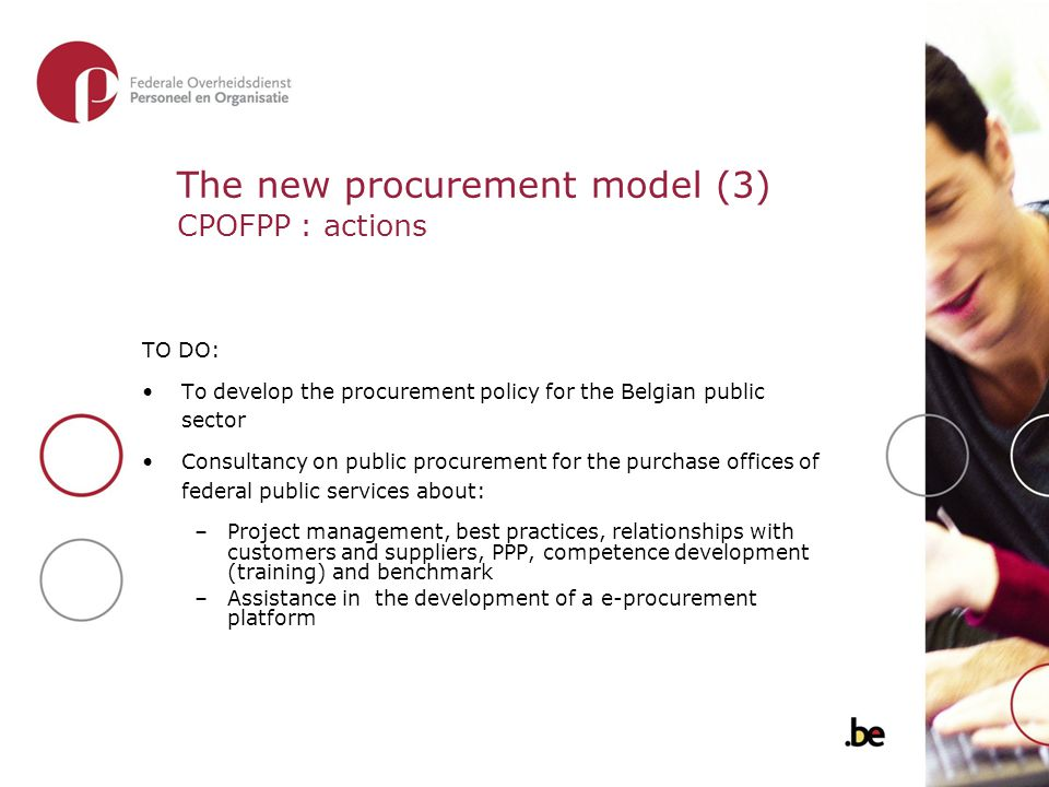 The new procurement model (3) CPOFPP : actions TO DO: To develop the procurement policy for the Belgian public sector Consultancy on public procurement for the purchase offices of federal public services about: –Project management, best practices, relationships with customers and suppliers, PPP, competence development (training) and benchmark –Assistance in the development of a e-procurement platform