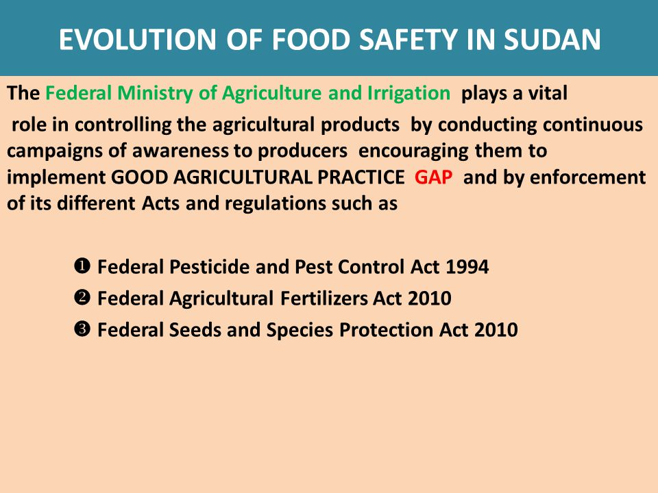 EVOLUTION OF FOOD SAFETY IN SUDAN The Federal Ministry of Agriculture and Irrigation plays a vital role in controlling the agricultural products by conducting continuous campaigns of awareness to producers encouraging them to implement GOOD AGRICULTURAL PRACTICE GAP and by enforcement of its different Acts and regulations such as  Federal Pesticide and Pest Control Act 1994  Federal Agricultural Fertilizers Act 2010  Federal Seeds and Species Protection Act 2010