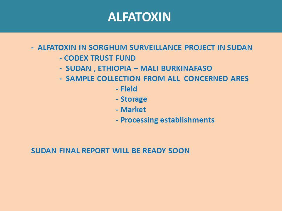 ALFATOXIN - ALFATOXIN IN SORGHUM SURVEILLANCE PROJECT IN SUDAN - CODEX TRUST FUND - SUDAN, ETHIOPIA – MALI BURKINAFASO - SAMPLE COLLECTION FROM ALL CONCERNED ARES - Field - Storage - Market - Processing establishments SUDAN FINAL REPORT WILL BE READY SOON