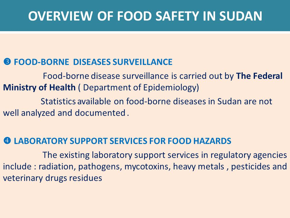 OVERVIEW OF FOOD SAFETY IN SUDAN  FOOD-BORNE DISEASES SURVEILLANCE Food-borne disease surveillance is carried out by The Federal Ministry of Health ( Department of Epidemiology) Statistics available on food-borne diseases in Sudan are not well analyzed and documented.