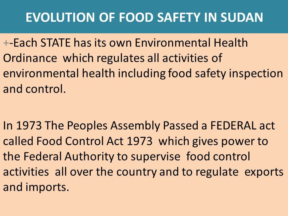 EVOLUTION OF FOOD SAFETY IN SUDAN In accordance with the Food control Act 1973, the Minister of Health issued the following regulations:  RESTRICTION OF ADDITION OF FOOD ADDITIVES 1977 It regulates the addition of food additives such as preservatives, flavours, thickening agents,..