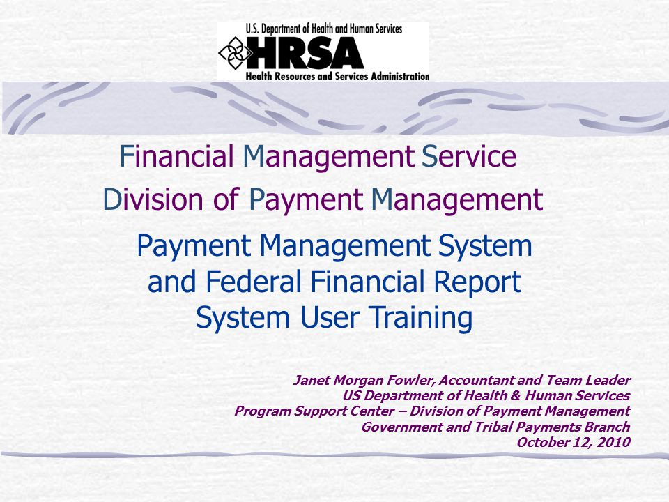 Financial Management Service Division of Payment Management Payment Management System and Federal Financial Report System User Training Janet Morgan Fowler, Accountant and Team Leader US Department of Health & Human Services Program Support Center – Division of Payment Management Government and Tribal Payments Branch October 12, 2010