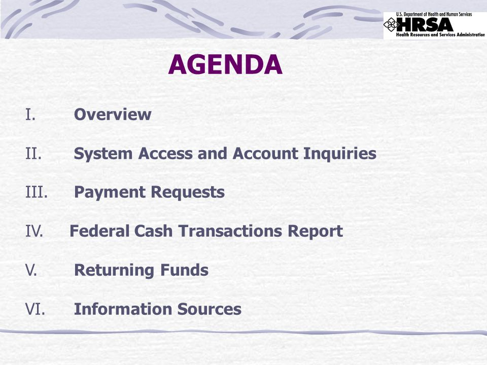AGENDA I. Overview II. System Access and Account Inquiries III.Payment Requests IV. Federal Cash Transactions Report V.Returning Funds VI.Information