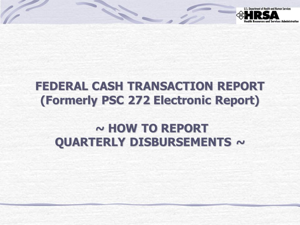 FEDERAL CASH TRANSACTION REPORT (Formerly PSC 272 Electronic Report) ~ HOW TO REPORT QUARTERLY DISBURSEMENTS ~