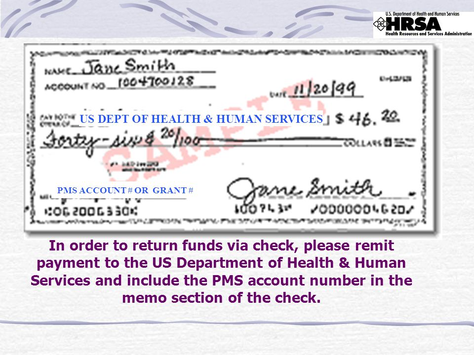 US DEPT OF HEALTH & HUMAN SERVICES PMS ACCOUNT # OR GRANT # In order to return funds via check, please remit payment to the US Department of Health & Human Services and include the PMS account number in the memo section of the check.