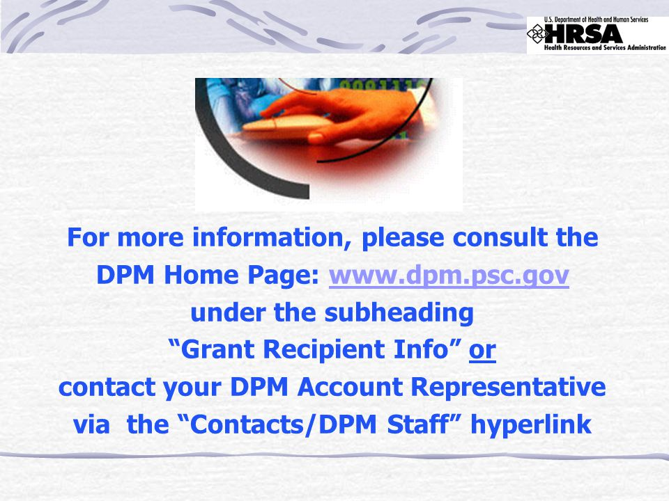 """For more information, please consult the DPM Home Page: www.dpm.psc.govwww.dpm.psc.gov under the subheading """"Grant Recipient Info"""" or contact your DPM"""