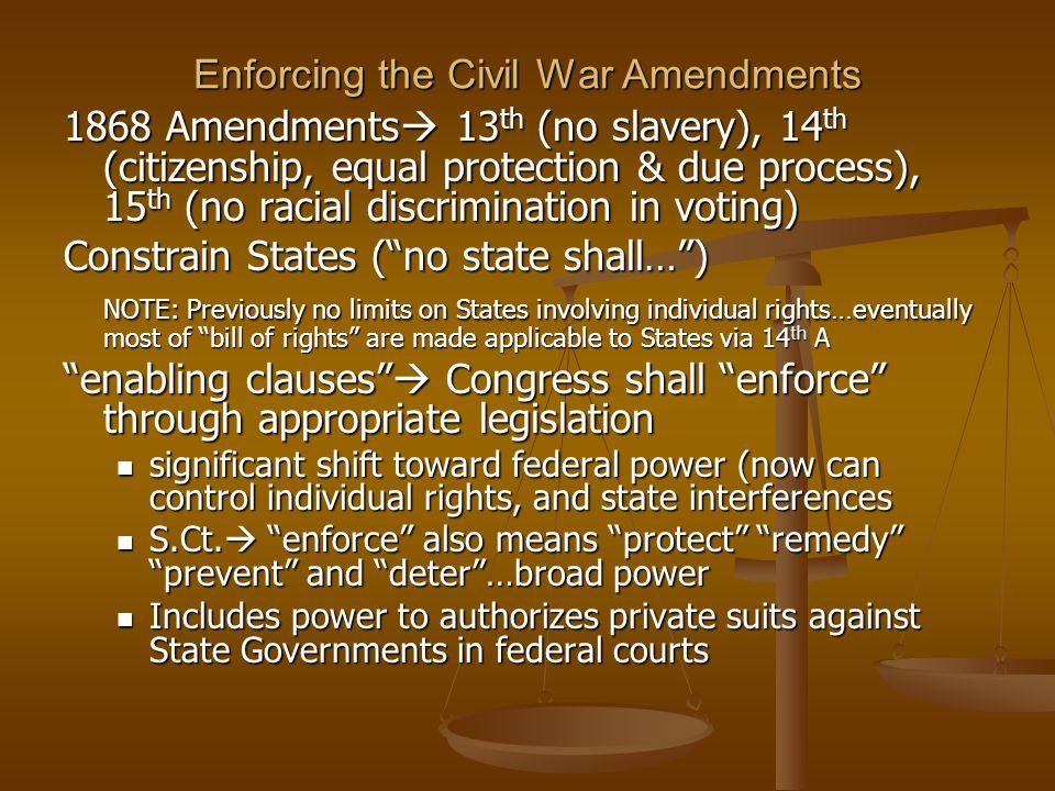 Enforcing the Civil War Amendments 1868 Amendments  13 th (no slavery), 14 th (citizenship, equal protection & due process), 15 th (no racial discrim