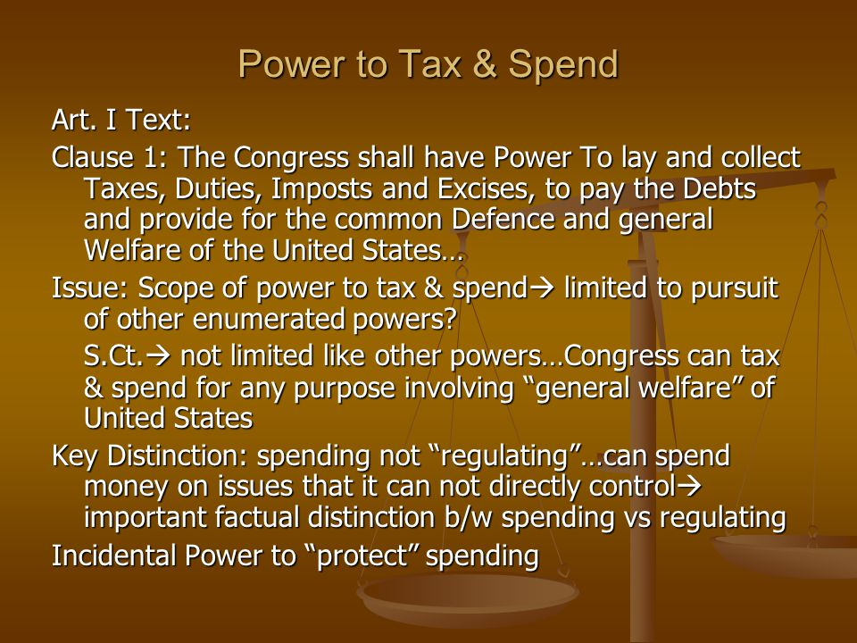 Power to Tax & Spend Art. I Text: Clause 1: The Congress shall have Power To lay and collect Taxes, Duties, Imposts and Excises, to pay the Debts and