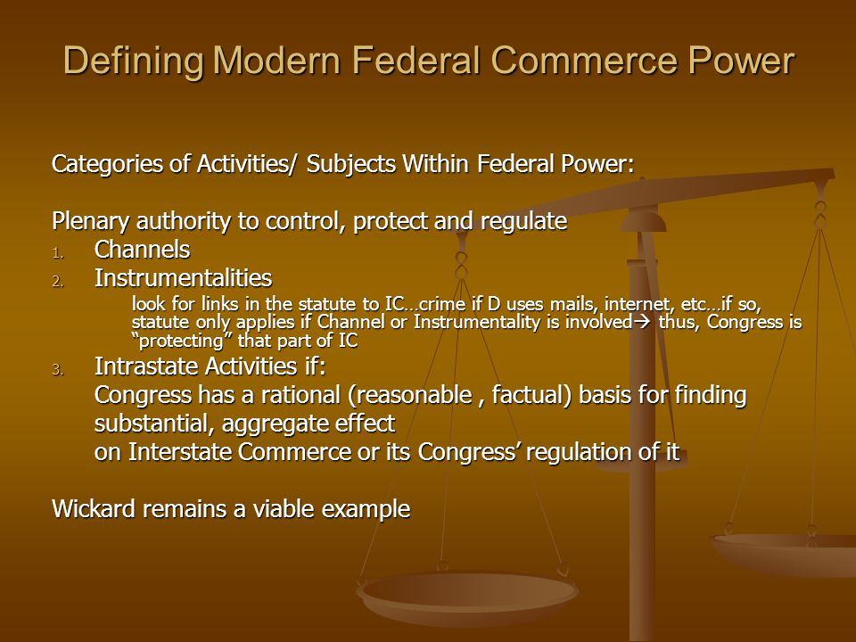 Defining Modern Federal Commerce Power Categories of Activities/ Subjects Within Federal Power: Plenary authority to control, protect and regulate 1.