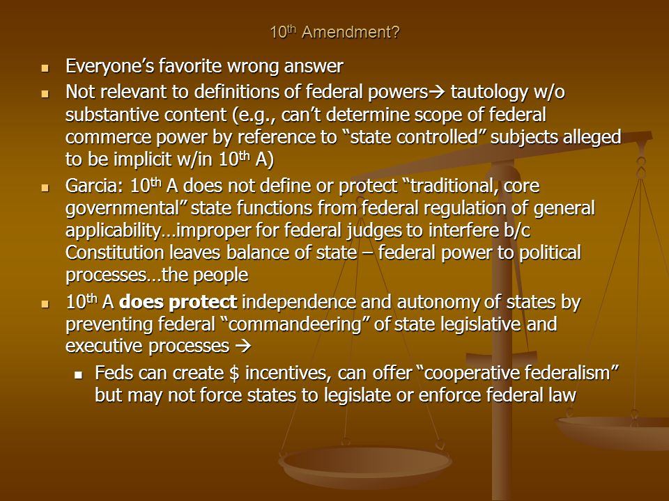 10 th Amendment? Everyone's favorite wrong answer Everyone's favorite wrong answer Not relevant to definitions of federal powers  tautology w/o subst