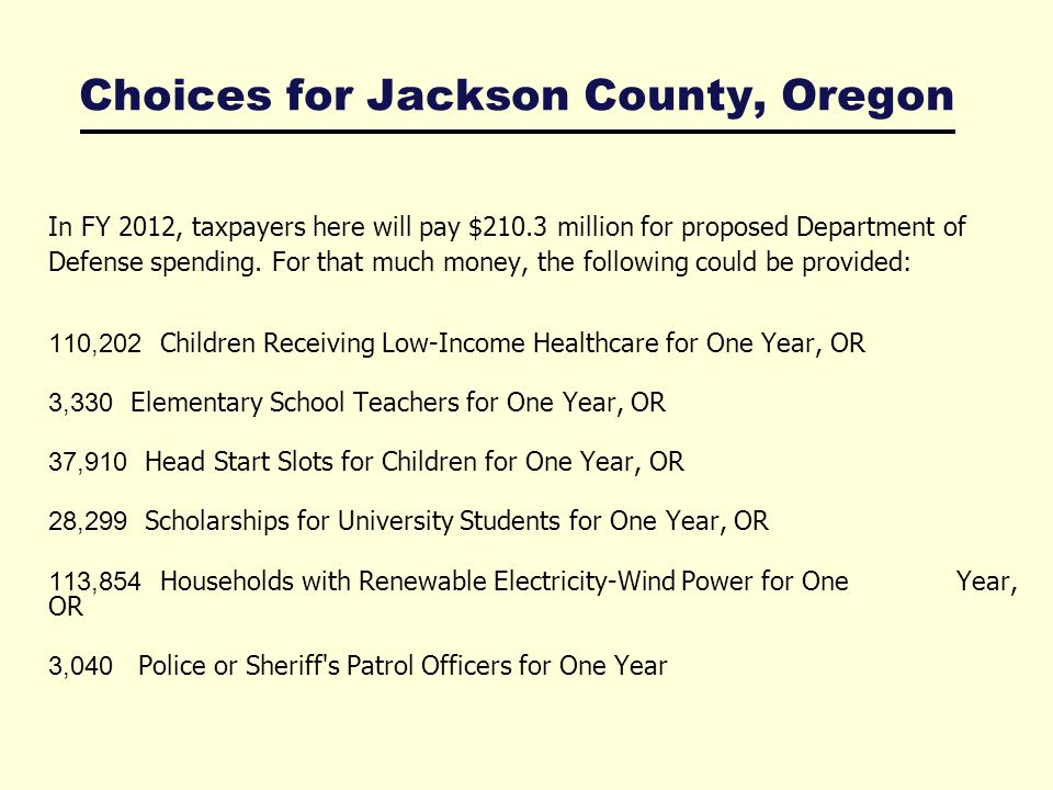 Choices for Jackson County, Oregon In FY 2012, taxpayers here will pay $210.3 million for proposed Department of Defense spending.