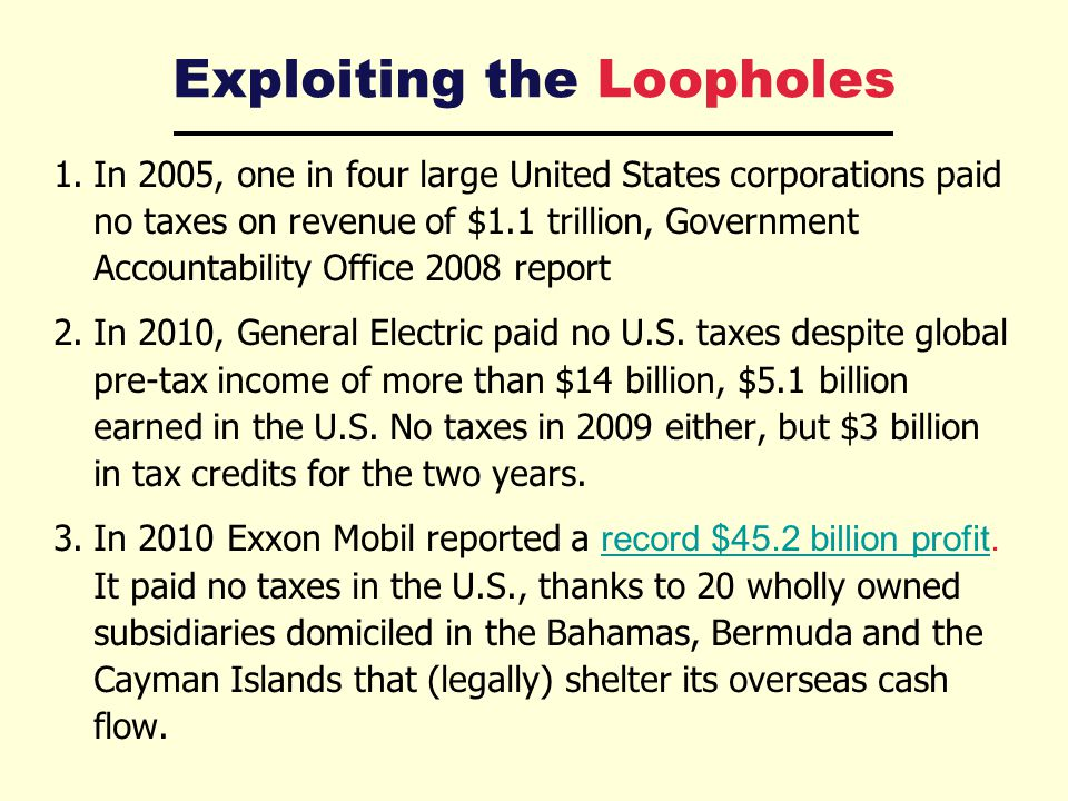 Exploiting the Loopholes 1.In 2005, one in four large United States corporations paid no taxes on revenue of $1.1 trillion, Government Accountability Office 2008 report 2.In 2010, General Electric paid no U.S.