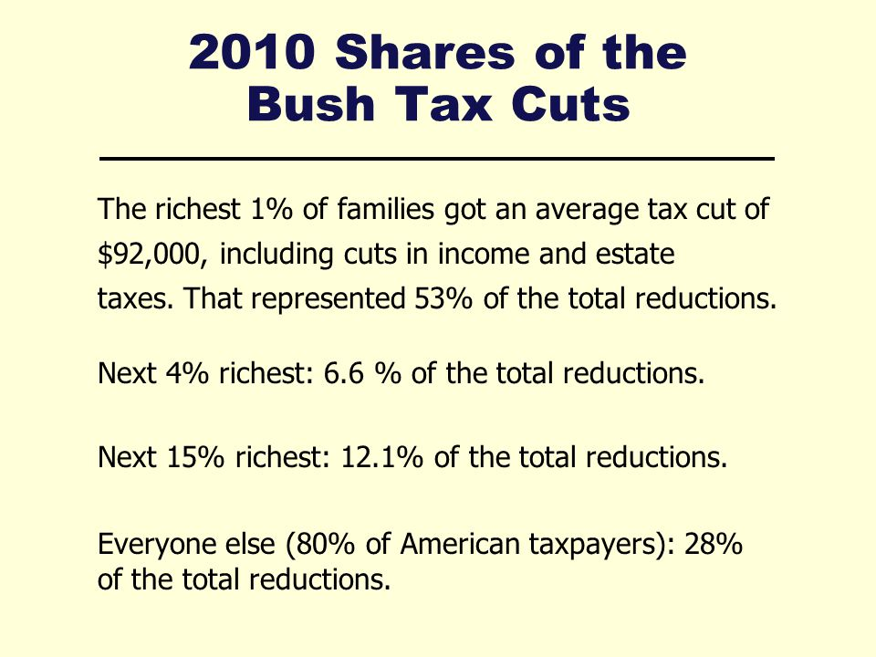 2010 Shares of the Bush Tax Cuts The richest 1% of families got an average tax cut of $92,000, including cuts in income and estate taxes.