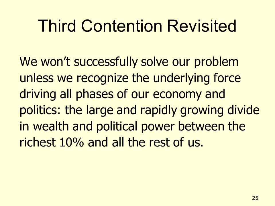 Third Contention Revisited We won't successfully solve our problem unless we recognize the underlying force driving all phases of our economy and politics: the large and rapidly growing divide in wealth and political power between the richest 10% and all the rest of us.