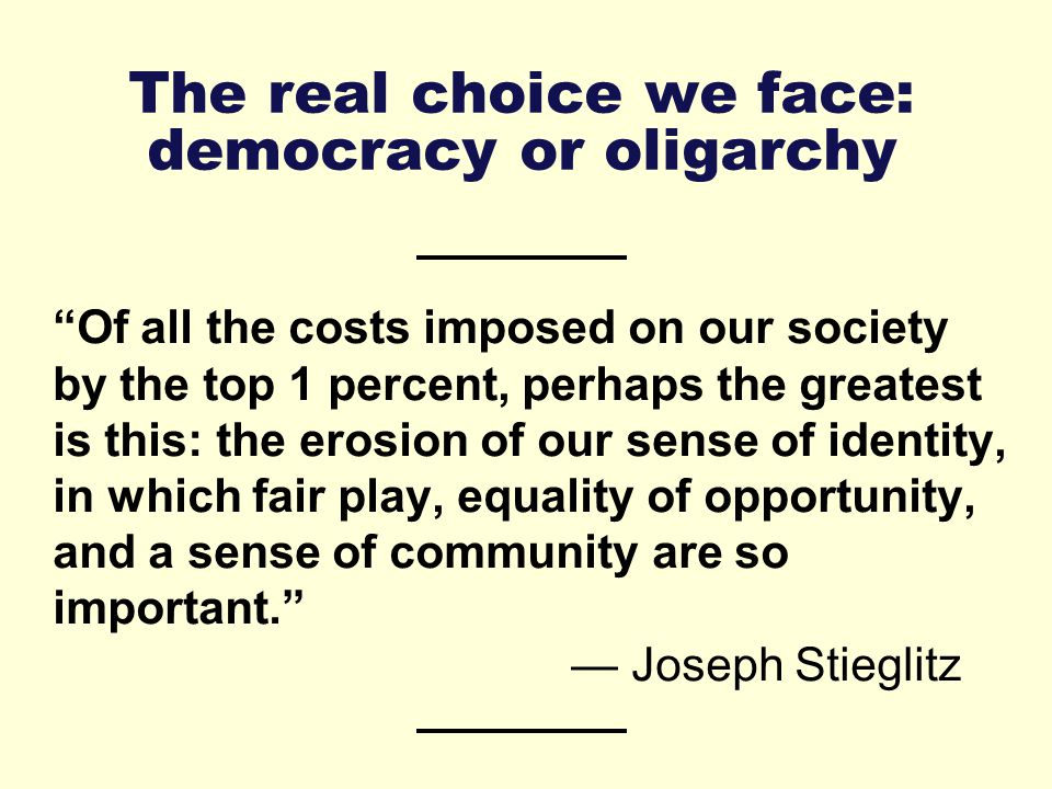 The real choice we face: democracy or oligarchy Of all the costs imposed on our society by the top 1 percent, perhaps the greatest is this: the erosion of our sense of identity, in which fair play, equality of opportunity, and a sense of community are so important. — Joseph Stieglitz