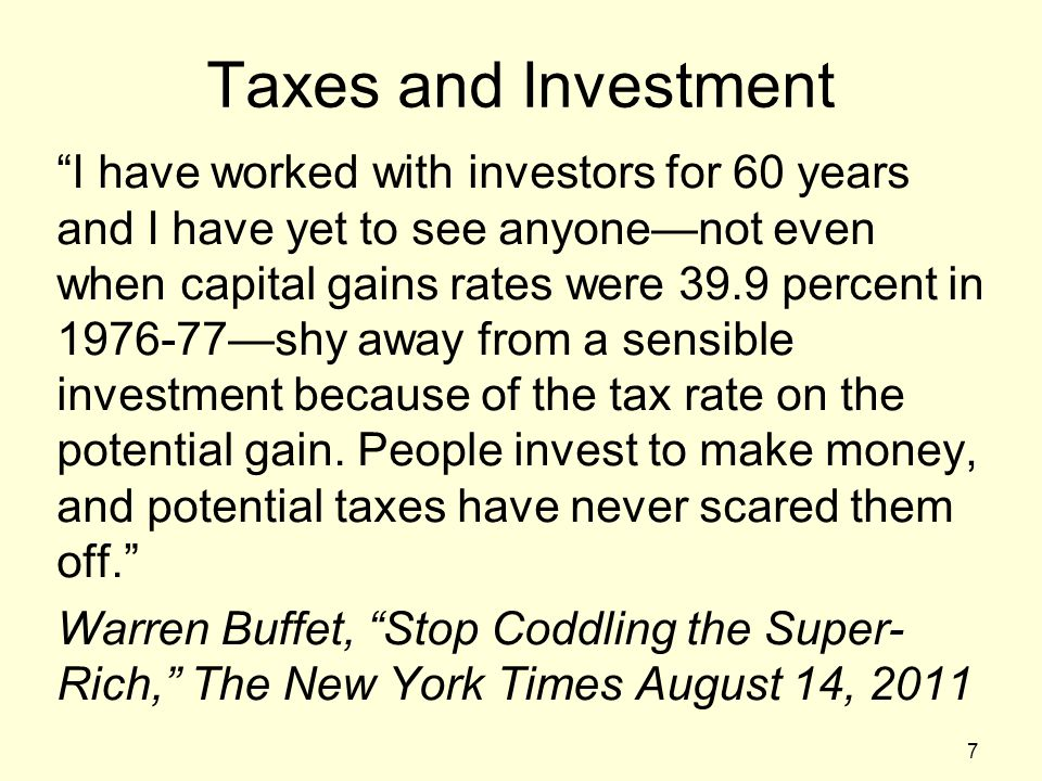 Taxes and Investment I have worked with investors for 60 years and I have yet to see anyone—not even when capital gains rates were 39.9 percent in 1976-77—shy away from a sensible investment because of the tax rate on the potential gain.