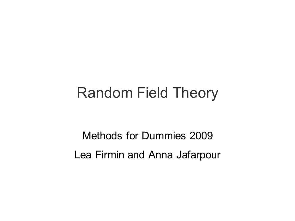 Random Field Theory Methods for Dummies 2009 Lea Firmin and Anna Jafarpour