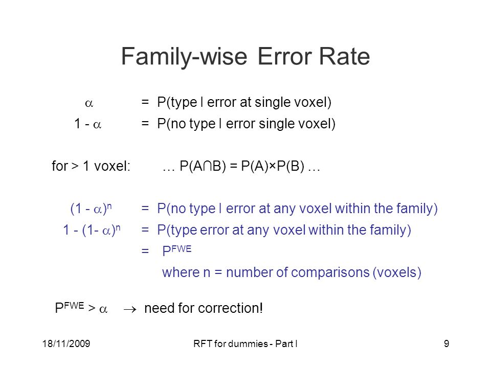 18/11/2009RFT for dummies - Part I9 Family-wise Error Rate  = P(type I error at single voxel) 1 -  = P(no type I error single voxel) for > 1 voxel:… P(A∩B) = P(A)×P(B) … (1 -  ) n = P(no type I error at any voxel within the family) 1 - (1-  ) n = P(type error at any voxel within the family) = P FWE where n = number of comparisons (voxels) P FWE >   need for correction!
