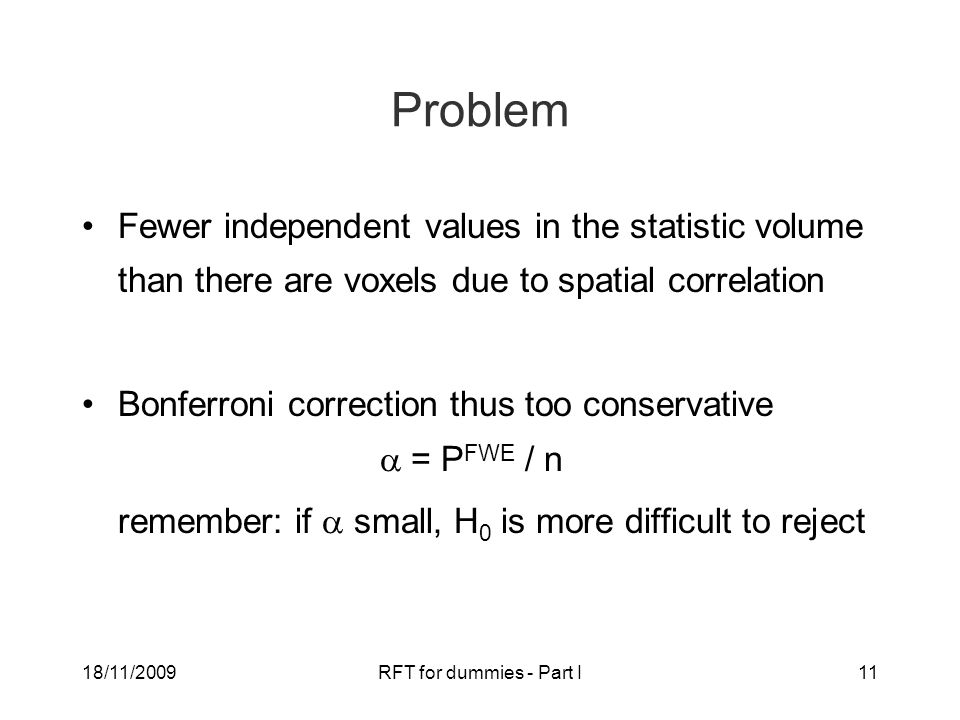 18/11/2009RFT for dummies - Part I11 Problem Fewer independent values in the statistic volume than there are voxels due to spatial correlation Bonferroni correction thus too conservative  = P FWE / n remember: if  small, H 0 is more difficult to reject
