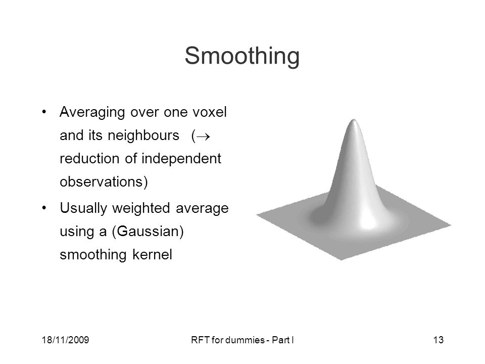 18/11/2009RFT for dummies - Part I13 Smoothing Averaging over one voxel and its neighbours (  reduction of independent observations) Usually weighted average using a (Gaussian) smoothing kernel