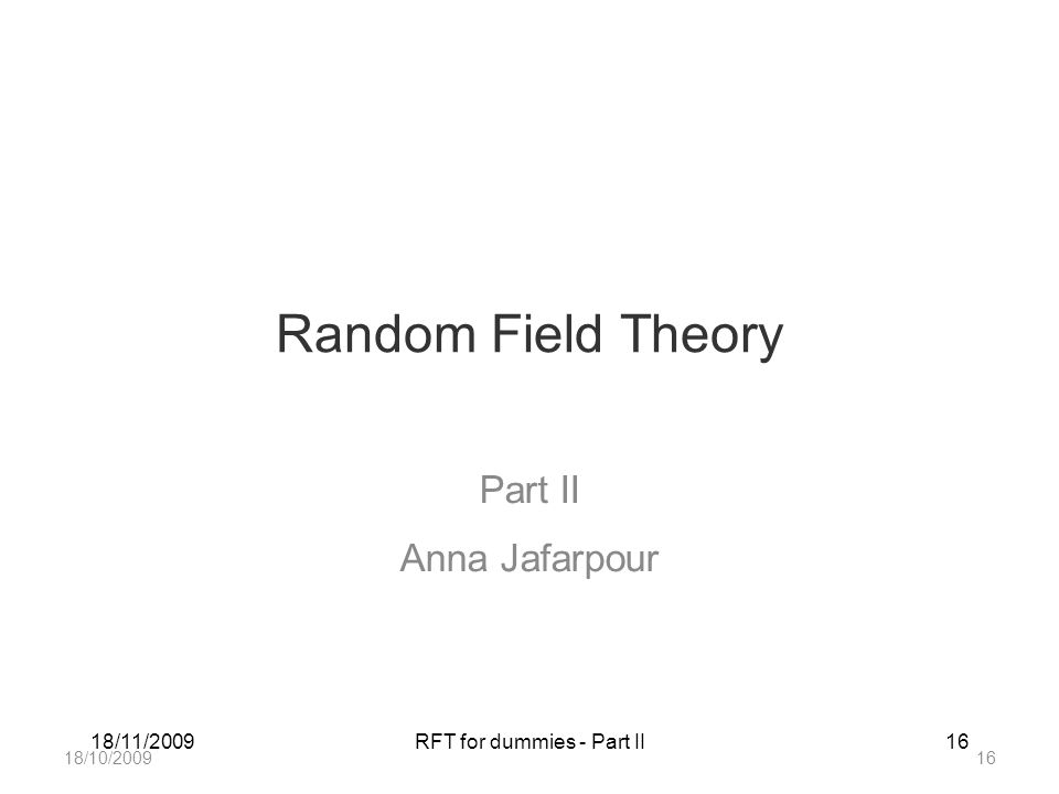 18/11/2009RFT for dummies - Part II16 Random Field Theory Part II Anna Jafarpour 18/10/200916