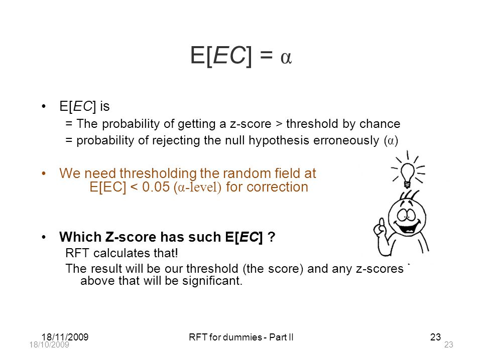 18/11/2009RFT for dummies - Part II23 E[EC] = α E[EC] is = The probability of getting a z-score > threshold by chance = probability of rejecting the null hypothesis erroneously ( α ) We need thresholding the random field at E[EC] < 0.05 ( α-level) for correction Which Z-score has such E[EC] .